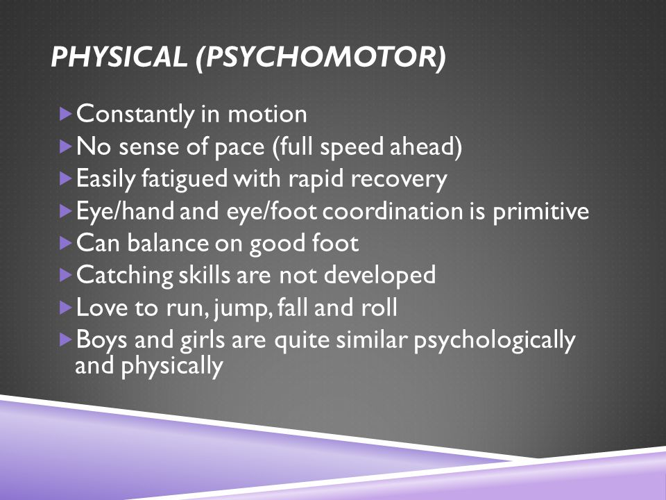 PHYSICAL (PSYCHOMOTOR)  Constantly in motion  No sense of pace (full speed ahead)  Easily fatigued with rapid recovery  Eye/hand and eye/foot coordination is primitive  Can balance on good foot  Catching skills are not developed  Love to run, jump, fall and roll  Boys and girls are quite similar psychologically and physically