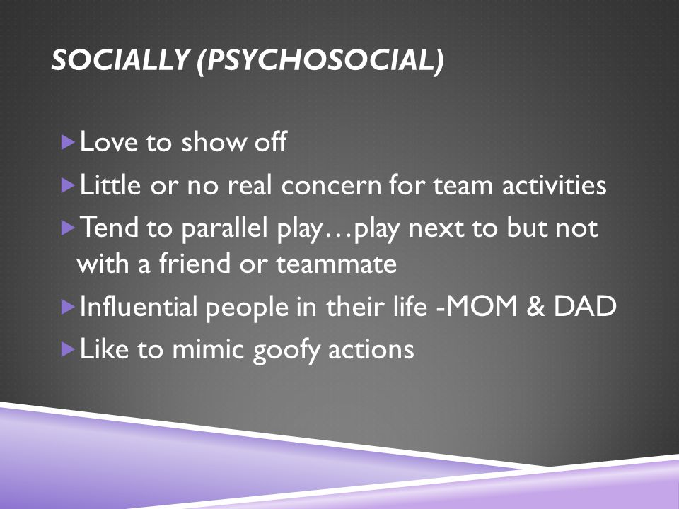 SOCIALLY (PSYCHOSOCIAL)  Love to show off  Little or no real concern for team activities  Tend to parallel play…play next to but not with a friend or teammate  Influential people in their life -MOM & DAD  Like to mimic goofy actions