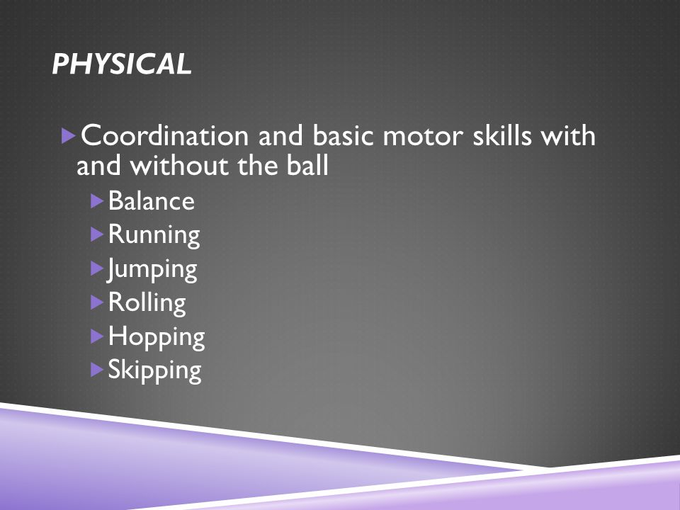 PHYSICAL  Coordination and basic motor skills with and without the ball  Balance  Running  Jumping  Rolling  Hopping  Skipping