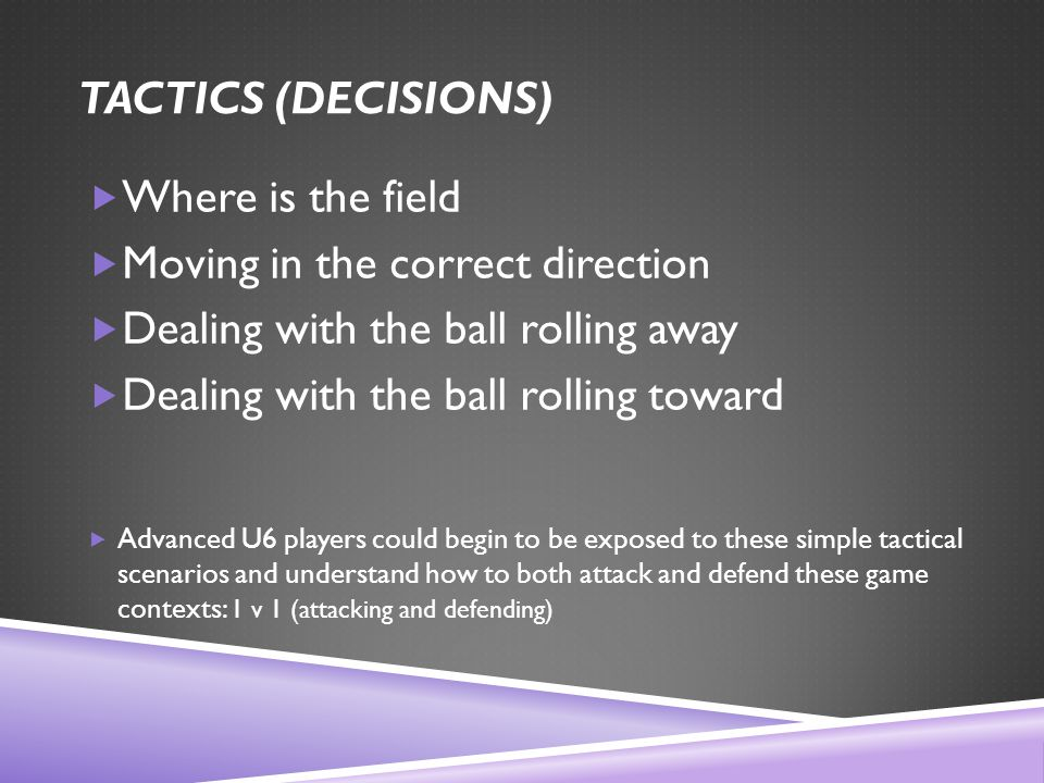 TACTICS (DECISIONS)  Where is the field  Moving in the correct direction  Dealing with the ball rolling away  Dealing with the ball rolling toward  Advanced U6 players could begin to be exposed to these simple tactical scenarios and understand how to both attack and defend these game contexts: 1 v 1 (attacking and defending)