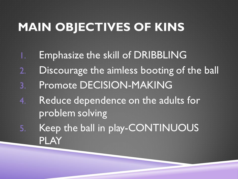 MAIN OBJECTIVES OF KINS 1. Emphasize the skill of DRIBBLING 2.