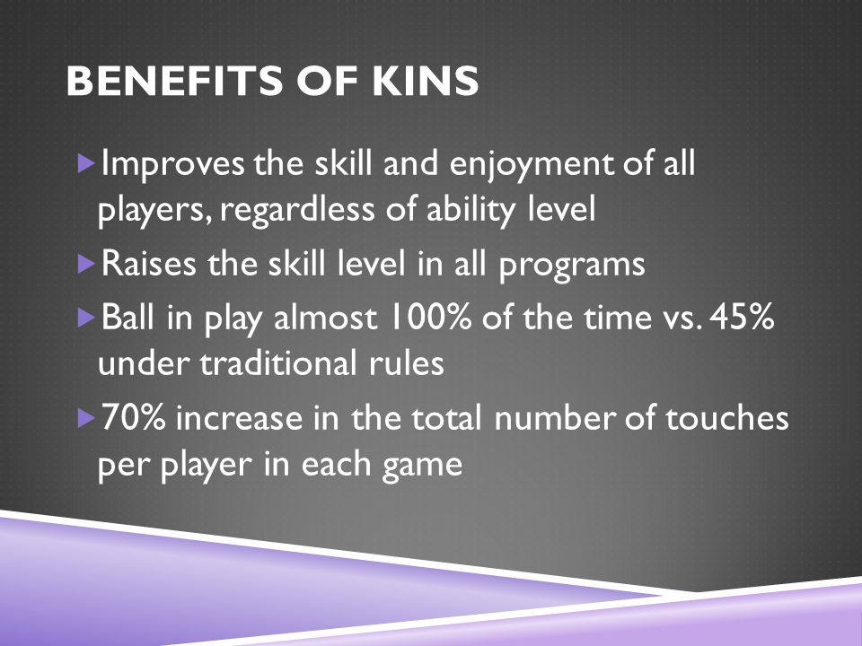 BENEFITS OF KINS  Improves the skill and enjoyment of all players, regardless of ability level  Raises the skill level in all programs  Ball in play almost 100% of the time vs.