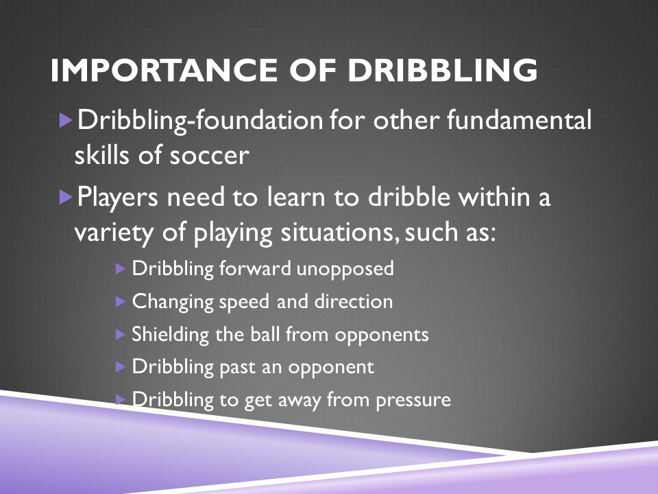 IMPORTANCE OF DRIBBLING  Dribbling-foundation for other fundamental skills of soccer  Players need to learn to dribble within a variety of playing situations, such as:  Dribbling forward unopposed  Changing speed and direction  Shielding the ball from opponents  Dribbling past an opponent  Dribbling to get away from pressure