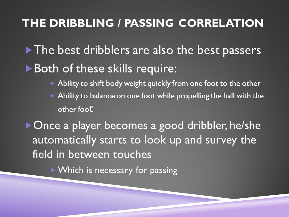 THE DRIBBLING / PASSING CORRELATION  The best dribblers are also the best passers  Both of these skills require:  Ability to shift body weight quickly from one foot to the other  Ability to balance on one foot while propelling the ball with the other foo t  Once a player becomes a good dribbler, he/she automatically starts to look up and survey the field in between touches  Which is necessary for passing