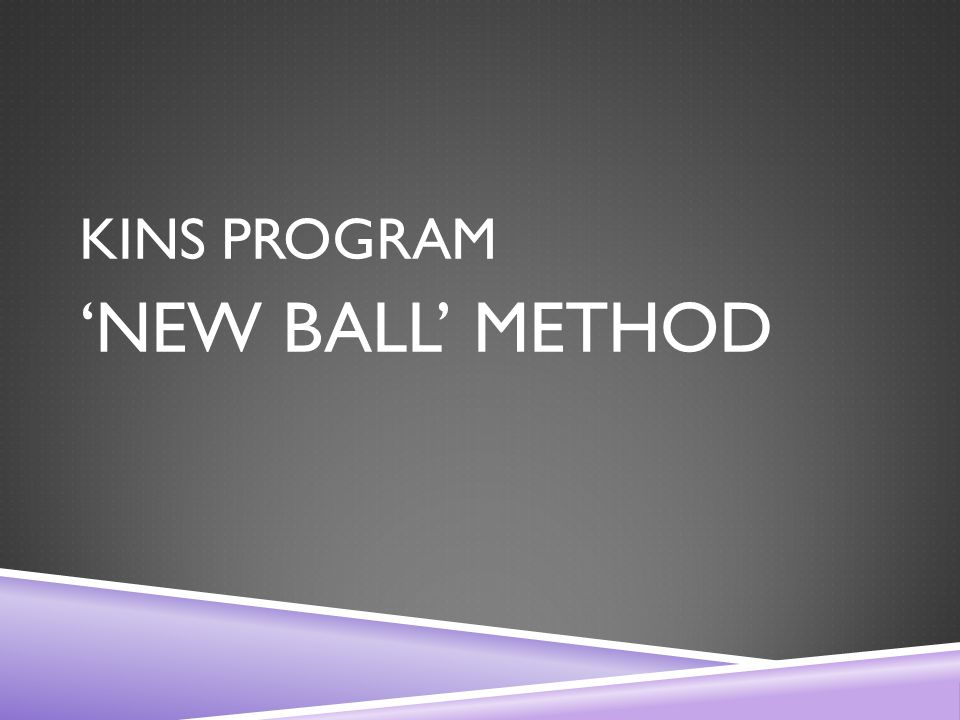 KINS PROGRAM 'NEW BALL' METHOD