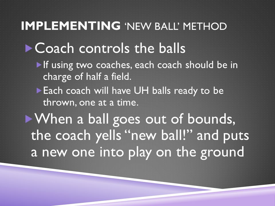 IMPLEMENTING 'NEW BALL' METHOD  Coach controls the balls  If using two coaches, each coach should be in charge of half a field.
