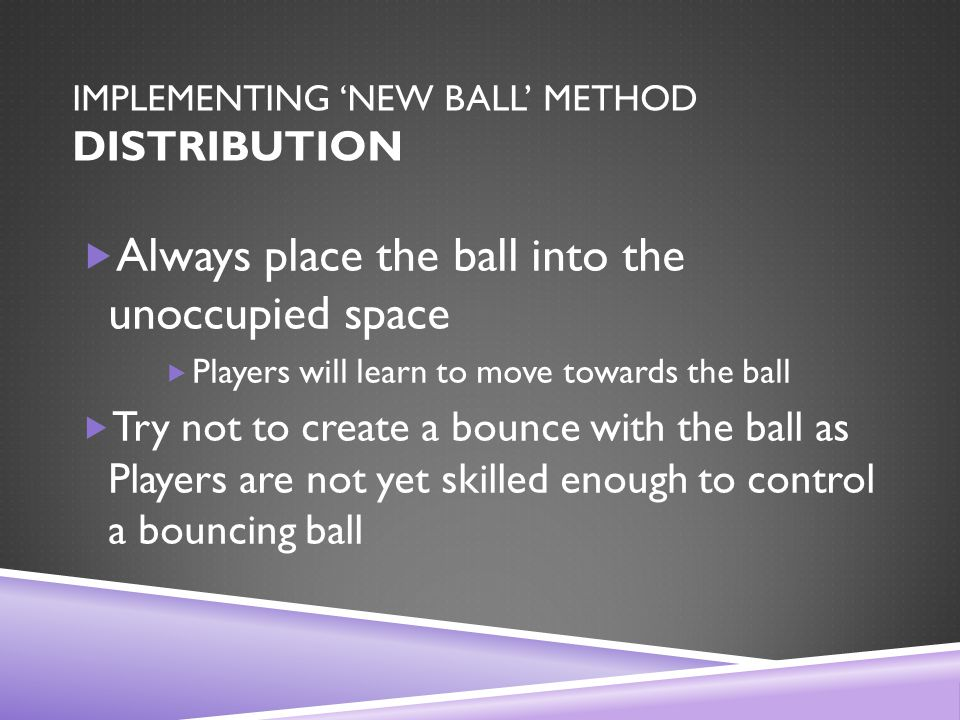 IMPLEMENTING 'NEW BALL' METHOD DISTRIBUTION  Always place the ball into the unoccupied space  Players will learn to move towards the ball  Try not to create a bounce with the ball as Players are not yet skilled enough to control a bouncing ball