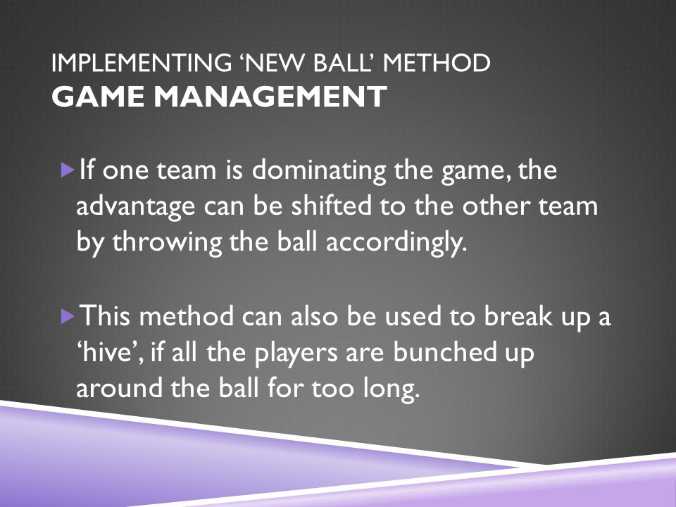 IMPLEMENTING 'NEW BALL' METHOD GAME MANAGEMENT  If one team is dominating the game, the advantage can be shifted to the other team by throwing the ball accordingly.