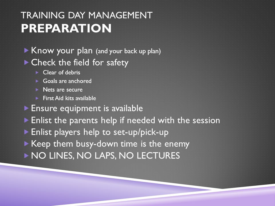 TRAINING DAY MANAGEMENT PREPARATION  Know your plan (and your back up plan)  Check the field for safety  Clear of debris  Goals are anchored  Nets are secure  First Aid kits available  Ensure equipment is available  Enlist the parents help if needed with the session  Enlist players help to set-up/pick-up  Keep them busy-down time is the enemy  NO LINES, NO LAPS, NO LECTURES