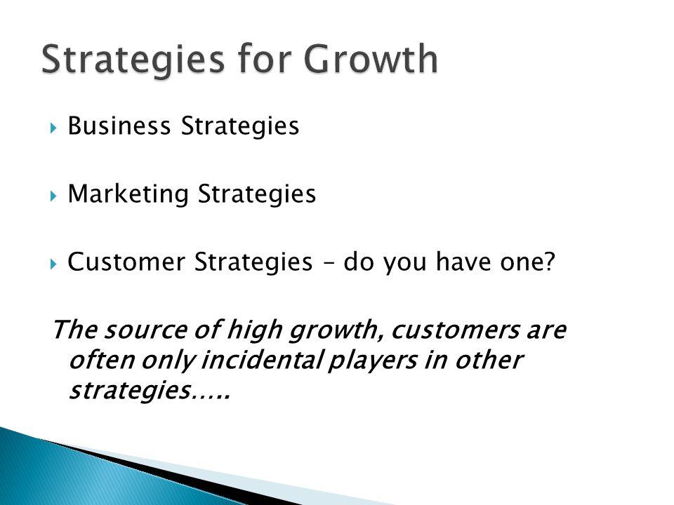  Business Strategies  Marketing Strategies  Customer Strategies – do you have one.