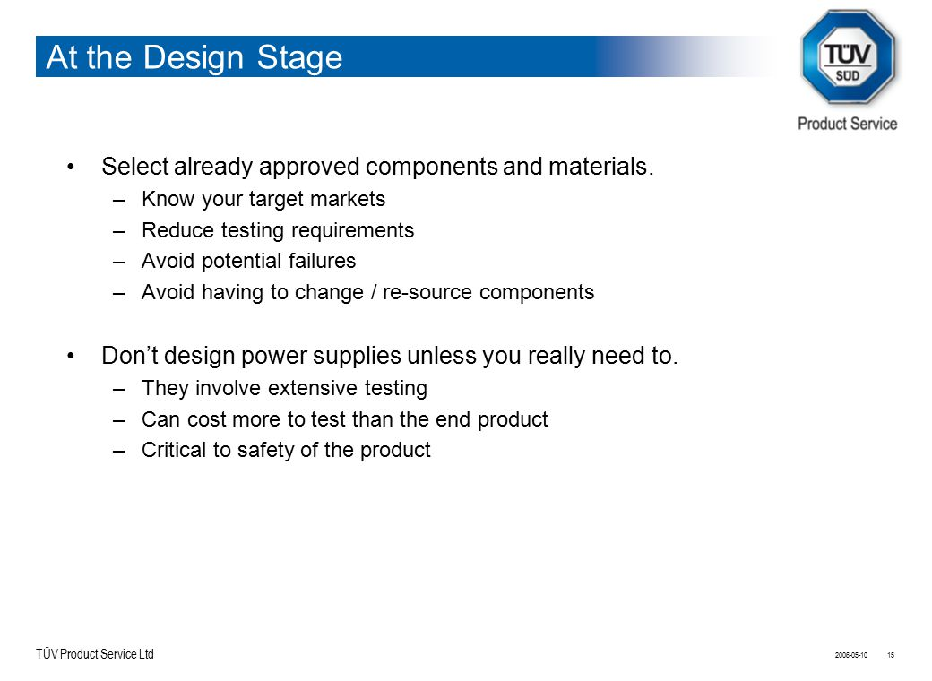 TÜV Product Service Ltd At the Design Stage Select already approved components and materials. –Know your target markets –Reduce testing requirements –