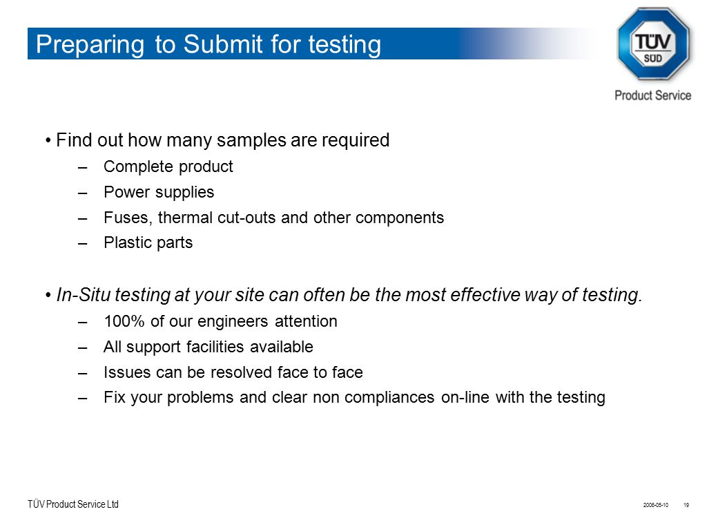 TÜV Product Service Ltd Preparing to Submit for testing 2006-05-1019 Find out how many samples are required –Complete product –Power supplies –Fuses,