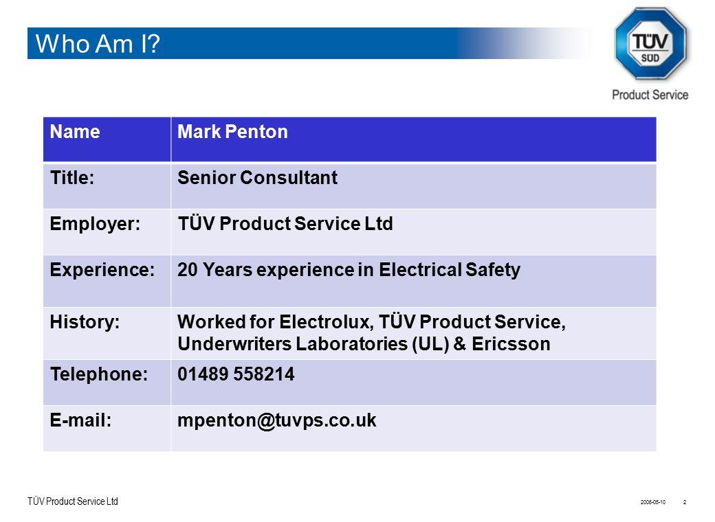 TÜV Product Service Ltd Who Am I? 2006-05-102 NameMark Penton Title:Senior Consultant Employer:TÜV Product Service Ltd Experience:20 Years experience
