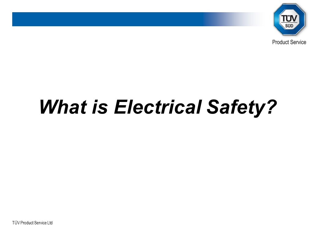 TÜV Product Service Ltd What is Electrical Safety Electrical safety actually covers a range of issues aimed at ensuring the product is safe for the user and does not pose a hazard to the surrounding environment.