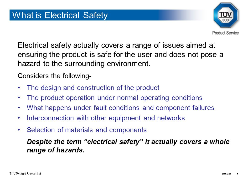 TÜV Product Service Ltd What is Electrical Safety Electrical safety actually covers a range of issues aimed at ensuring the product is safe for the us