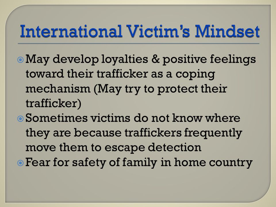  May develop loyalties & positive feelings toward their trafficker as a coping mechanism (May try to protect their trafficker)  Sometimes victims do not know where they are because traffickers frequently move them to escape detection  Fear for safety of family in home country