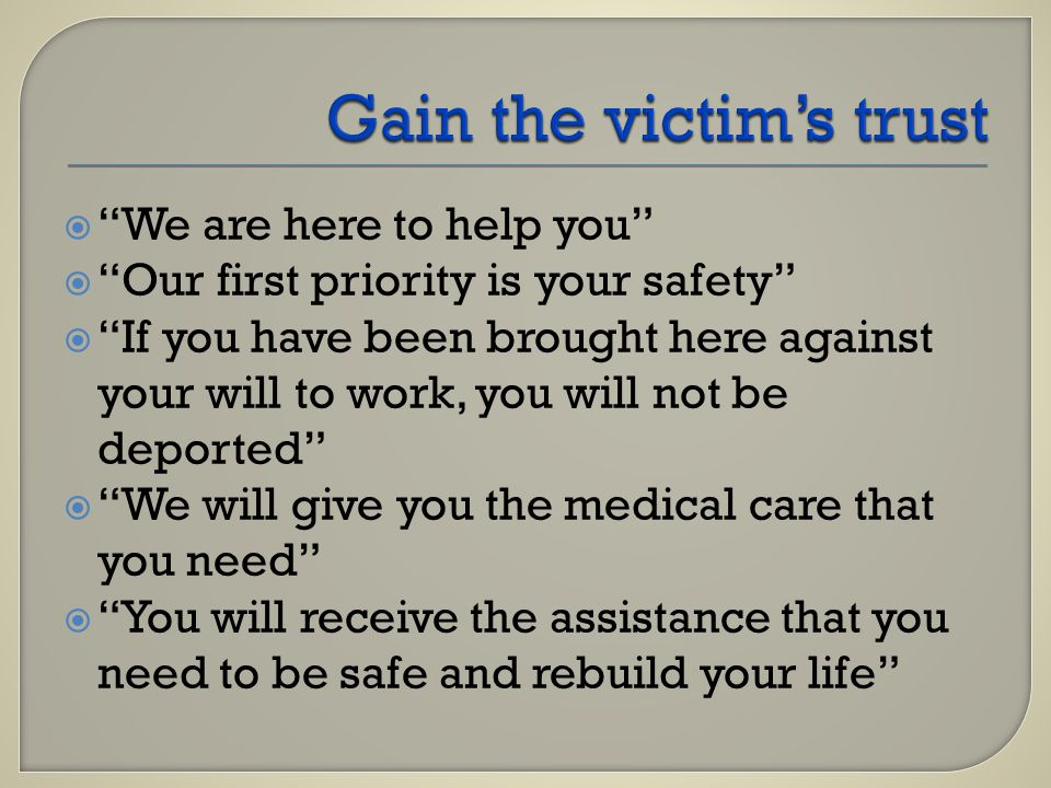  We are here to help you  Our first priority is your safety  If you have been brought here against your will to work, you will not be deported  We will give you the medical care that you need  You will receive the assistance that you need to be safe and rebuild your life