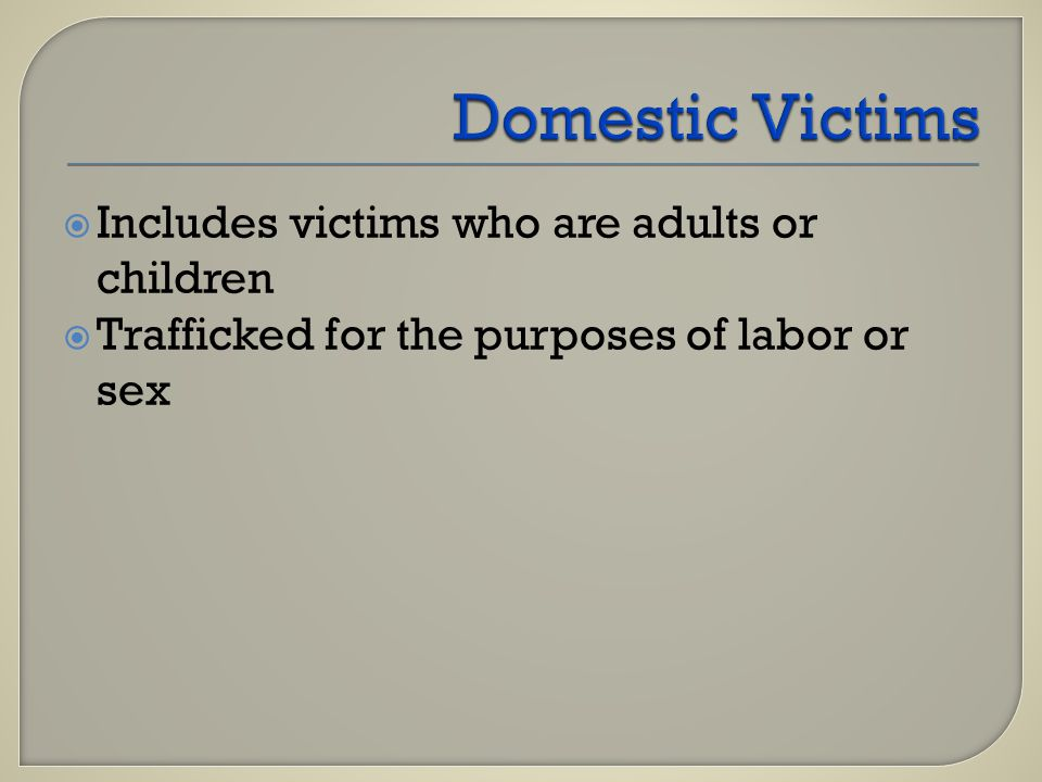  Includes victims who are adults or children  Trafficked for the purposes of labor or sex