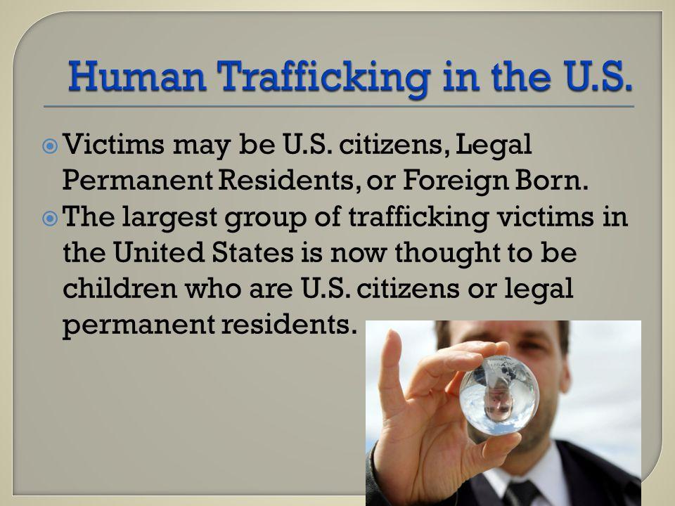  Victims may be U.S. citizens, Legal Permanent Residents, or Foreign Born.