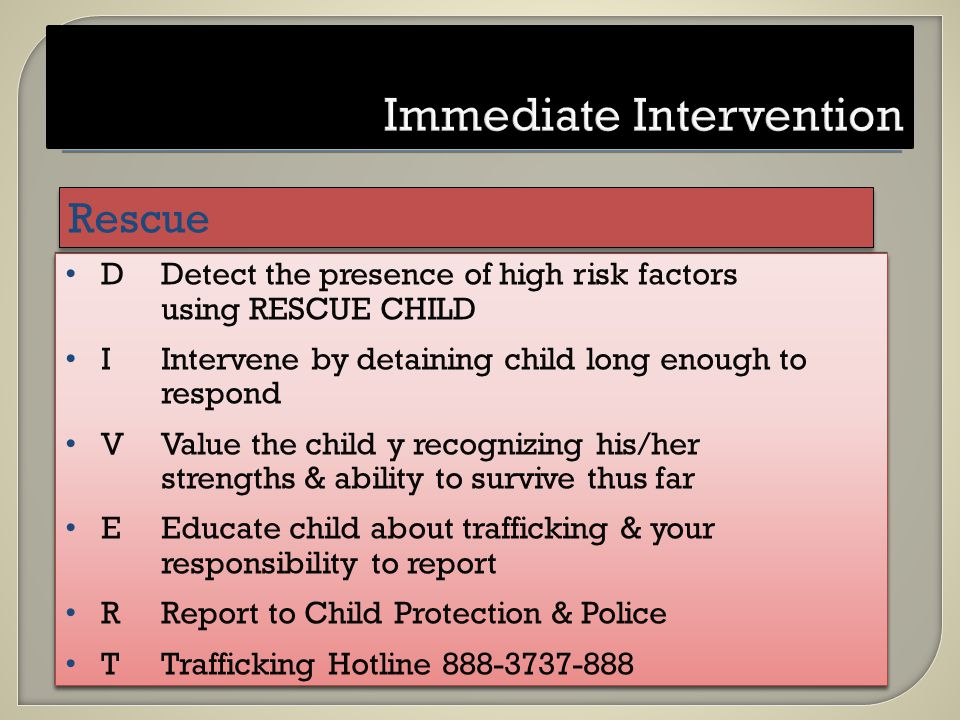 DDetect the presence of high risk factors using RESCUE CHILD IIntervene by detaining child long enough to respond VValue the child y recognizing his/her strengths & ability to survive thus far EEducate child about trafficking & your responsibility to report RReport to Child Protection & Police TTrafficking Hotline 888-3737-888 DDetect the presence of high risk factors using RESCUE CHILD IIntervene by detaining child long enough to respond VValue the child y recognizing his/her strengths & ability to survive thus far EEducate child about trafficking & your responsibility to report RReport to Child Protection & Police TTrafficking Hotline 888-3737-888 Rescue