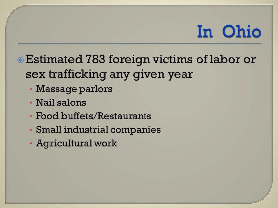  Estimated 783 foreign victims of labor or sex trafficking any given year Massage parlors Nail salons Food buffets/Restaurants Small industrial companies Agricultural work