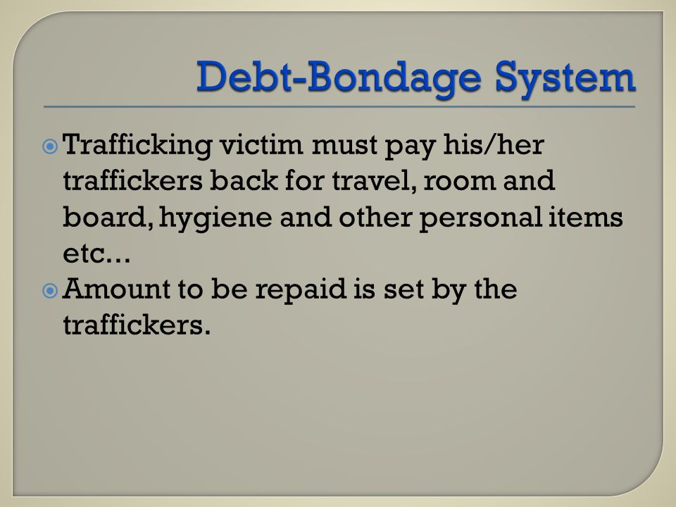  Trafficking victim must pay his/her traffickers back for travel, room and board, hygiene and other personal items etc...