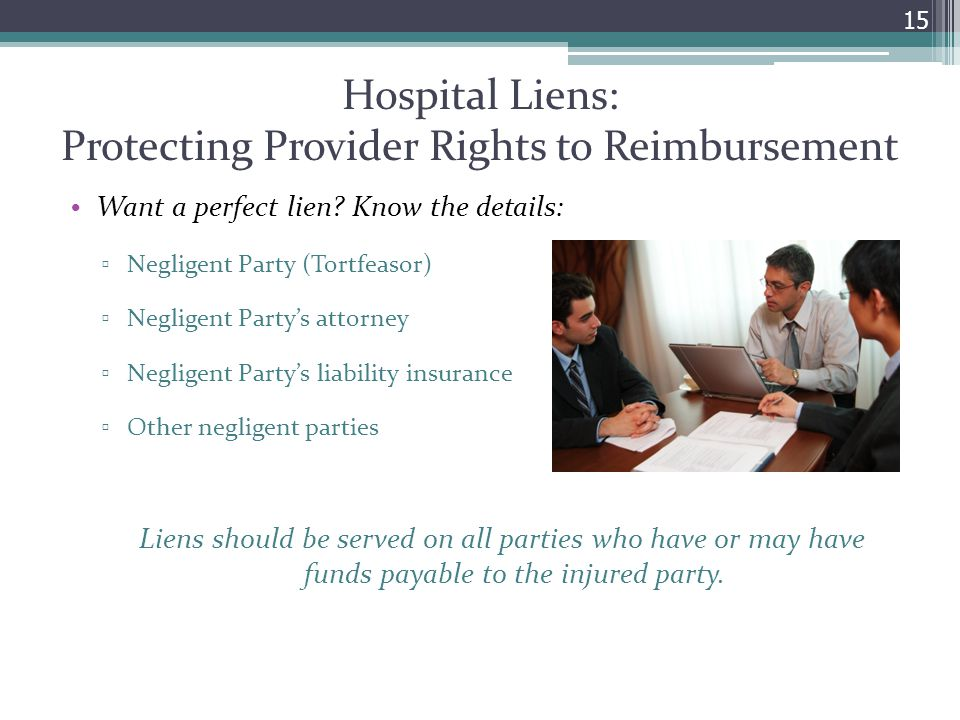 Hospital Liens: Protecting Provider Rights to Reimbursement Want a perfect lien? Know the details: ▫ Negligent Party (Tortfeasor) ▫ Negligent Party's