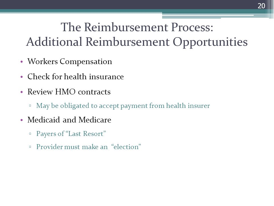 The Reimbursement Process: Additional Reimbursement Opportunities Workers Compensation Check for health insurance Review HMO contracts ▫ May be obligated to accept payment from health insurer Medicaid and Medicare ▫ Payers of Last Resort ▫ Provider must make an election 20