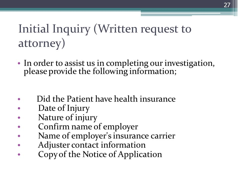 Initial Inquiry (Written request to attorney) In order to assist us in completing our investigation, please provide the following information; Did the Patient have health insurance Date of Injury Nature of injury Confirm name of employer Name of employer s insurance carrier Adjuster contact information Copy of the Notice of Application 27