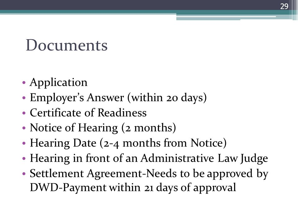 Documents Application Employer's Answer (within 20 days) Certificate of Readiness Notice of Hearing (2 months) Hearing Date (2-4 months from Notice) Hearing in front of an Administrative Law Judge Settlement Agreement-Needs to be approved by DWD-Payment within 21 days of approval 29