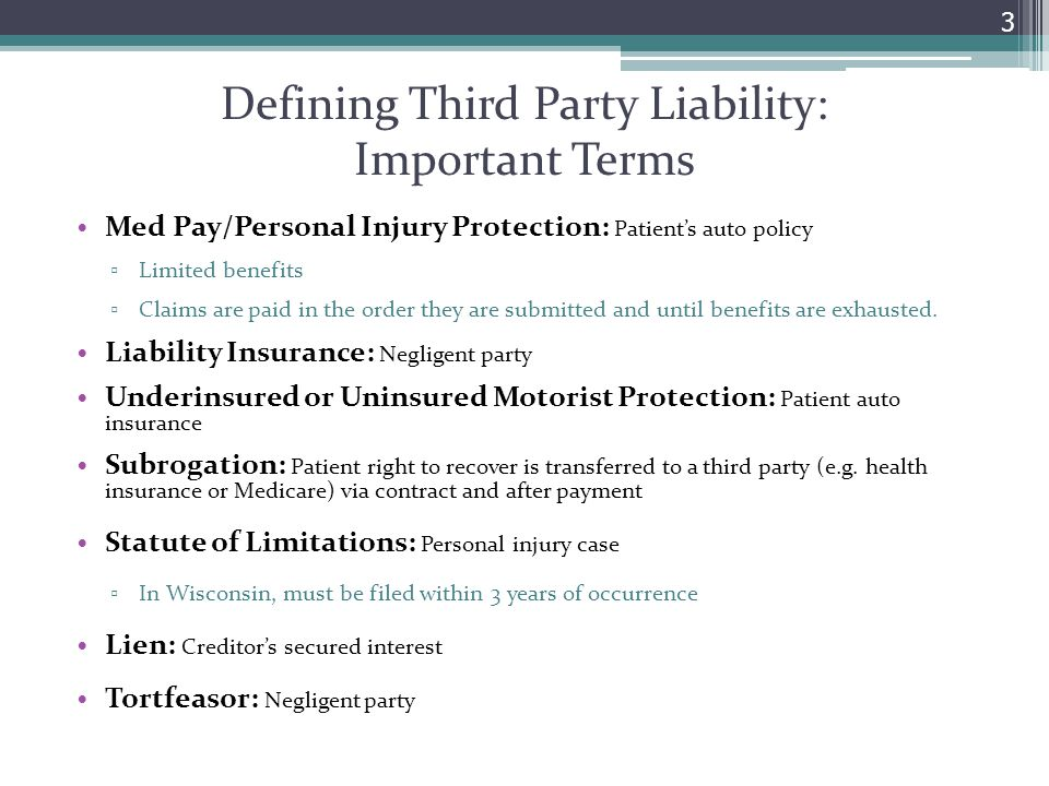 Defining Third Party Liability: Important Terms Med Pay/Personal Injury Protection: Patient's auto policy ▫ Limited benefits ▫ Claims are paid in the
