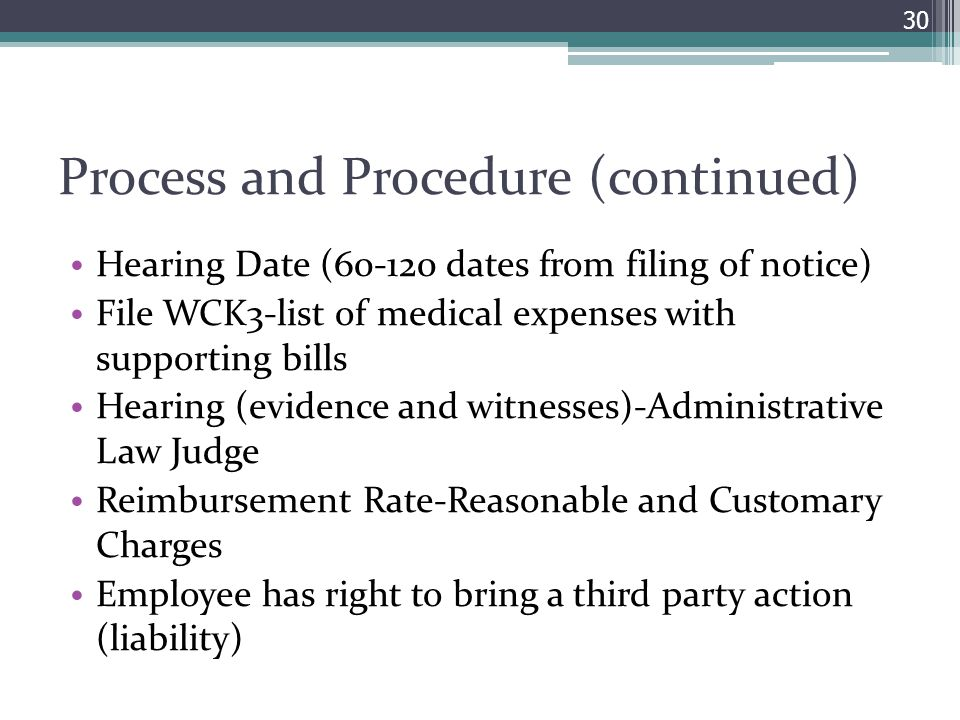Process and Procedure (continued) Hearing Date (60-120 dates from filing of notice) File WCK3-list of medical expenses with supporting bills Hearing (evidence and witnesses)-Administrative Law Judge Reimbursement Rate-Reasonable and Customary Charges Employee has right to bring a third party action (liability) 30