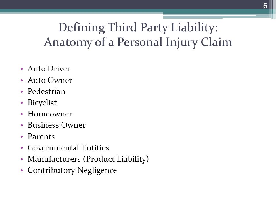 Defining Third Party Liability: Anatomy of a Personal Injury Claim Auto Driver Auto Owner Pedestrian Bicyclist Homeowner Business Owner Parents Governmental Entities Manufacturers (Product Liability) Contributory Negligence 6