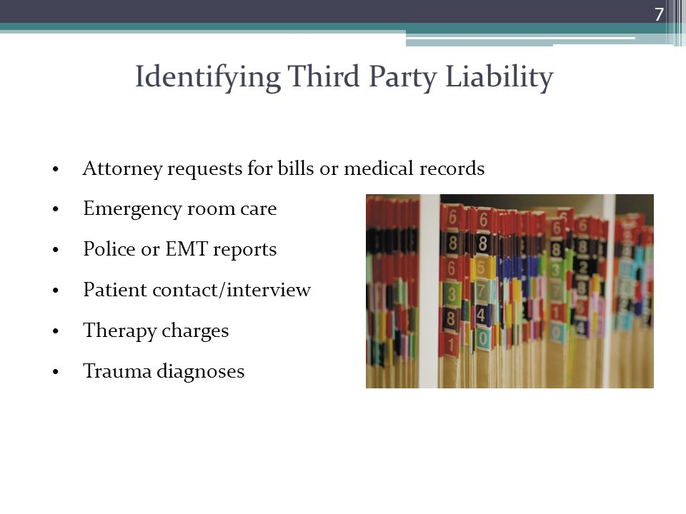 Identifying Third Party Liability Attorney requests for bills or medical records Emergency room care Police or EMT reports Patient contact/interview Therapy charges Trauma diagnoses 7