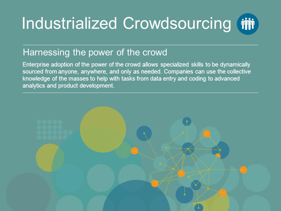 Harnessing the power of the crowd Industrialized Crowdsourcing Enterprise adoption of the power of the crowd allows specialized skills to be dynamical