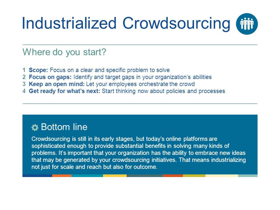 Industrialized Crowdsourcing Bottom line Crowdsourcing is still in its early stages, but today's online platforms are sophisticated enough to provide substantial benefits in solving many kinds of problems.