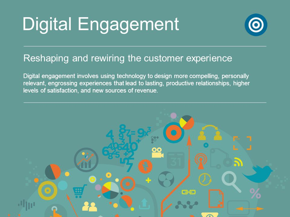 Reshaping and rewiring the customer experience Digital Engagement Digital engagement involves using technology to design more compelling, personally r
