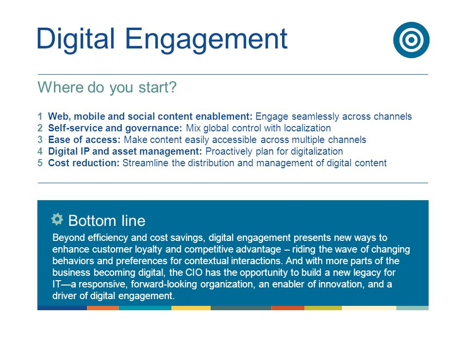 Digital Engagement Bottom line Beyond efficiency and cost savings, digital engagement presents new ways to enhance customer loyalty and competitive advantage – riding the wave of changing behaviors and preferences for contextual interactions.