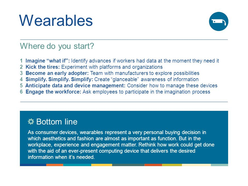 Wearables Bottom line As consumer devices, wearables represent a very personal buying decision in which aesthetics and fashion are almost as important