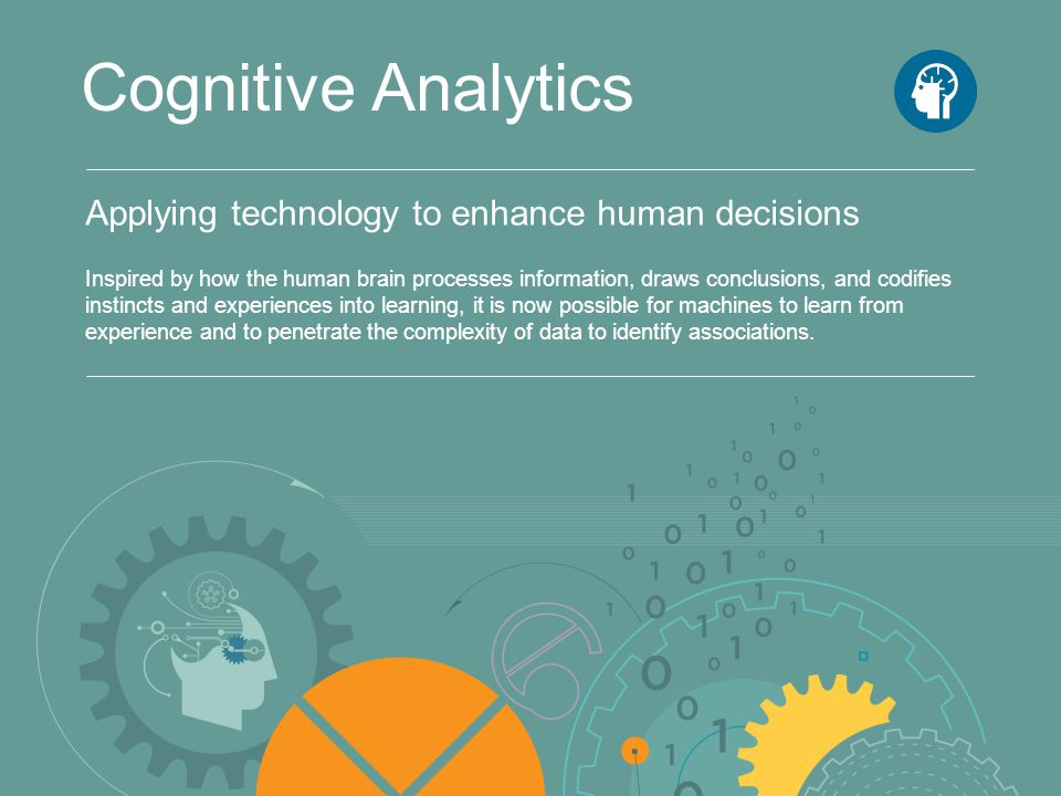Applying technology to enhance human decisions Cognitive Analytics Inspired by how the human brain processes information, draws conclusions, and codif