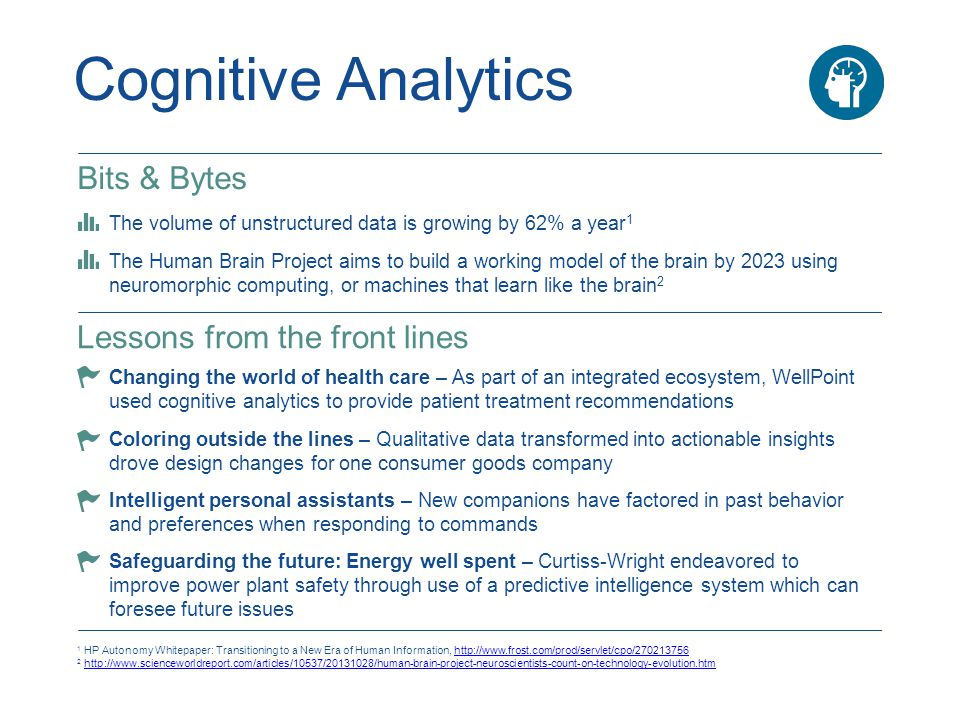 Cognitive Analytics 1 HP Autonomy Whitepaper: Transitioning to a New Era of Human Information, http://www.frost.com/prod/servlet/cpo/270213756http://www.frost.com/prod/servlet/cpo/270213756 2 http://www.scienceworldreport.com/articles/10537/20131028/human-brain-project-neuroscientists-count-on-technology-evolution.htmhttp://www.scienceworldreport.com/articles/10537/20131028/human-brain-project-neuroscientists-count-on-technology-evolution.htm Bits & Bytes The volume of unstructured data is growing by 62% a year 1 The Human Brain Project aims to build a working model of the brain by 2023 using neuromorphic computing, or machines that learn like the brain 2 Lessons from the front lines Changing the world of health care – As part of an integrated ecosystem, WellPoint used cognitive analytics to provide patient treatment recommendations Coloring outside the lines – Qualitative data transformed into actionable insights drove design changes for one consumer goods company Intelligent personal assistants – New companions have factored in past behavior and preferences when responding to commands Safeguarding the future: Energy well spent – Curtiss-Wright endeavored to improve power plant safety through use of a predictive intelligence system which can foresee future issues
