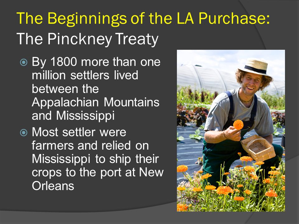The Beginnings of the LA Purchase: The Pinckney Treaty  By 1800 more than one million settlers lived between the Appalachian Mountains and Mississippi  Most settler were farmers and relied on Mississippi to ship their crops to the port at New Orleans