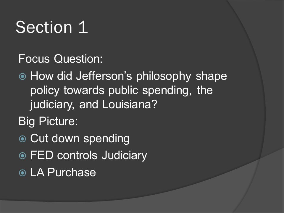 Section 1 Focus Question:  How did Jefferson's philosophy shape policy towards public spending, the judiciary, and Louisiana.