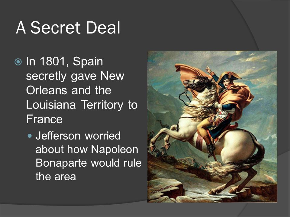 A Secret Deal  In 1801, Spain secretly gave New Orleans and the Louisiana Territory to France Jefferson worried about how Napoleon Bonaparte would ru