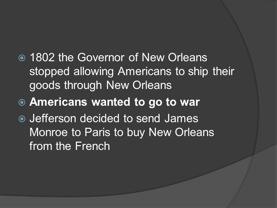  1802 the Governor of New Orleans stopped allowing Americans to ship their goods through New Orleans  Americans wanted to go to war  Jefferson decided to send James Monroe to Paris to buy New Orleans from the French