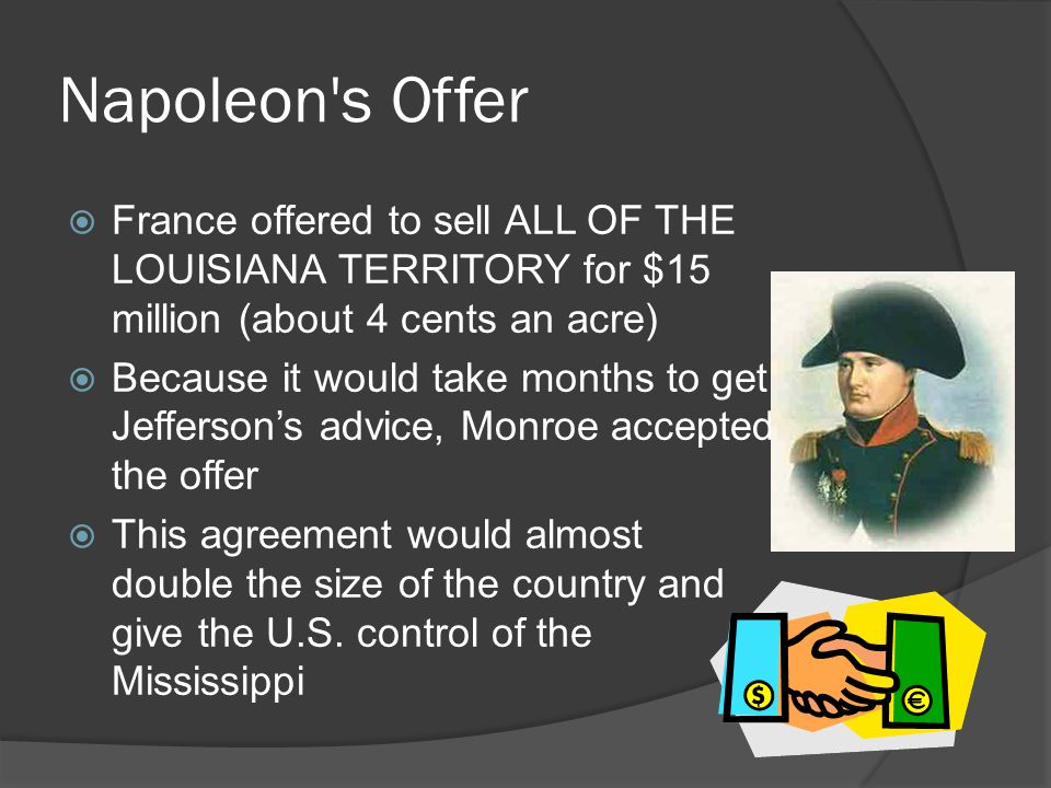 Napoleon s Offer  France offered to sell ALL OF THE LOUISIANA TERRITORY for $15 million (about 4 cents an acre)  Because it would take months to get Jefferson's advice, Monroe accepted the offer  This agreement would almost double the size of the country and give the U.S.