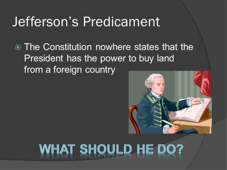 Jefferson's Predicament  The Constitution nowhere states that the President has the power to buy land from a foreign country