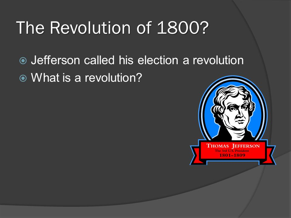 The Revolution of 1800?  Jefferson called his election a revolution  What is a revolution?