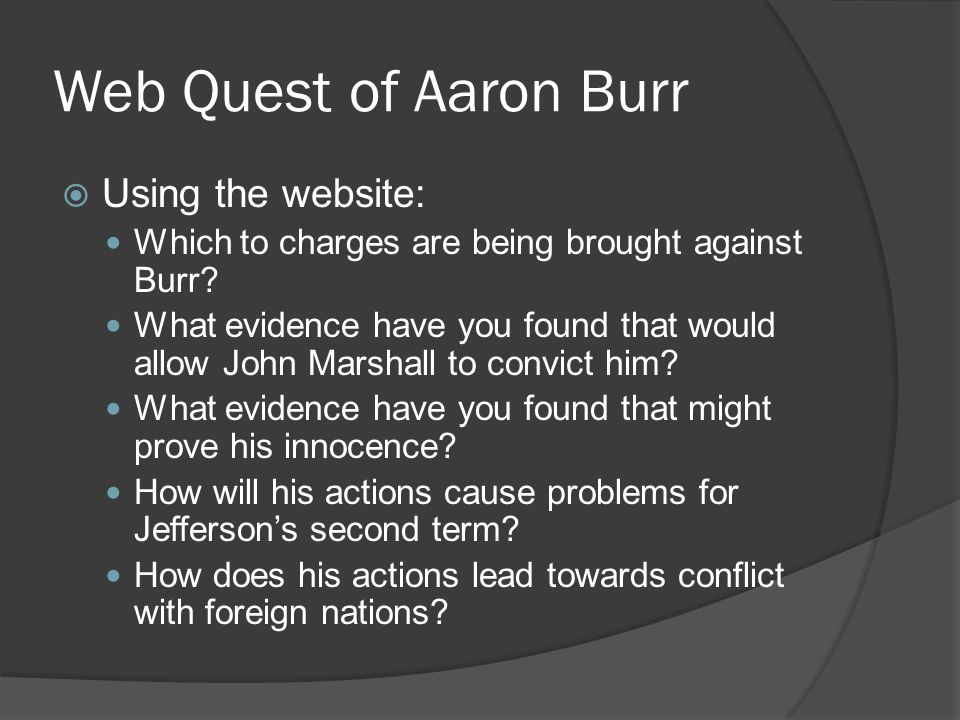Web Quest of Aaron Burr  Using the website: Which to charges are being brought against Burr? What evidence have you found that would allow John Marsh