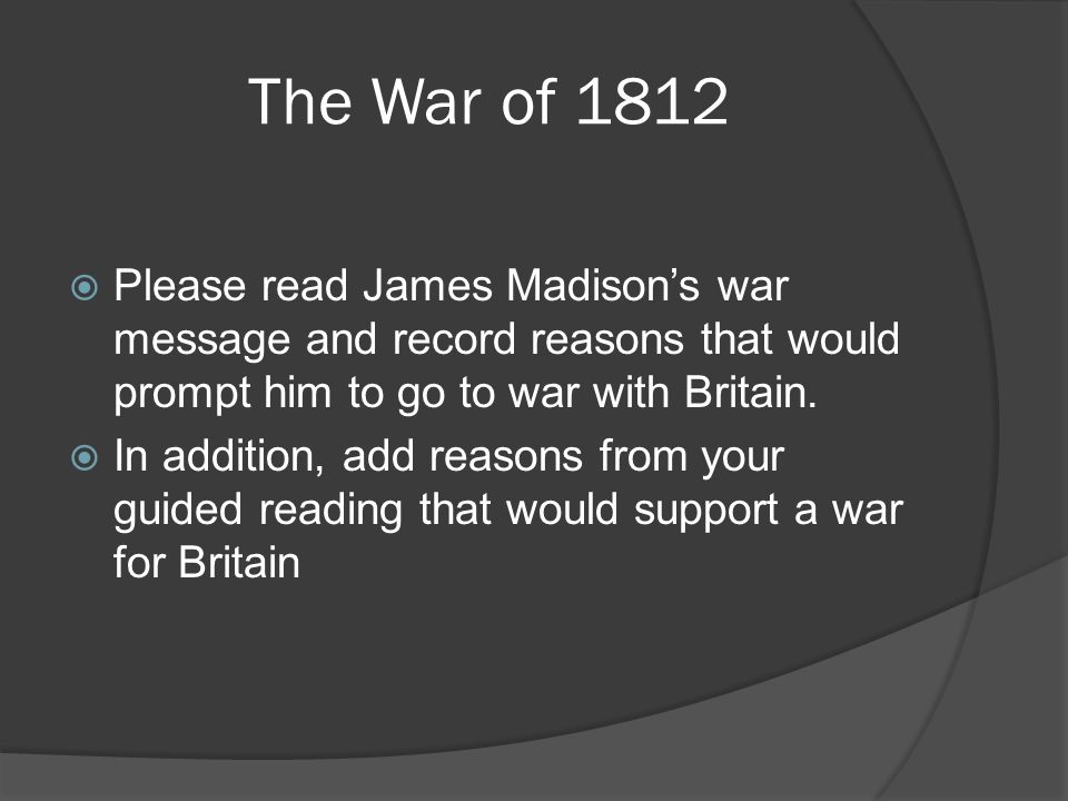 The War of 1812  Please read James Madison's war message and record reasons that would prompt him to go to war with Britain.  In addition, add reaso